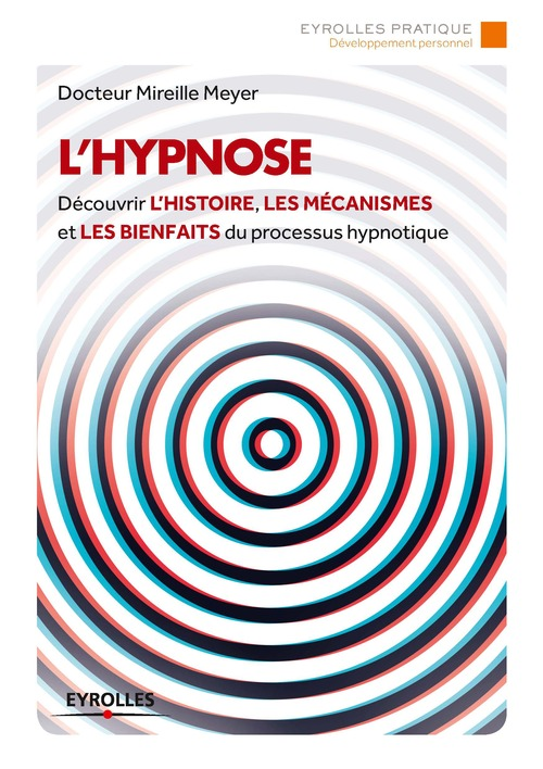 L'hypnose ; découvrir l'histoire, les mécanismes et les bienfaits du processus hypnotique