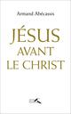 Jésus avant le Christ  - Armand Abecassis