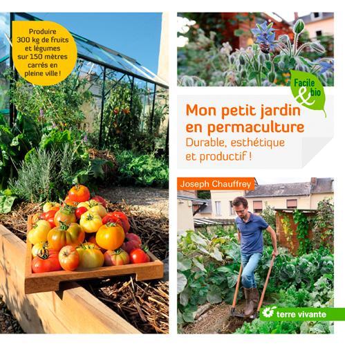 Mon petit jardin en permaculture ; durable, esthétique et productif ! produire 300 kg de fruits et légumes sur 150 mètres carrés en pleine ville !