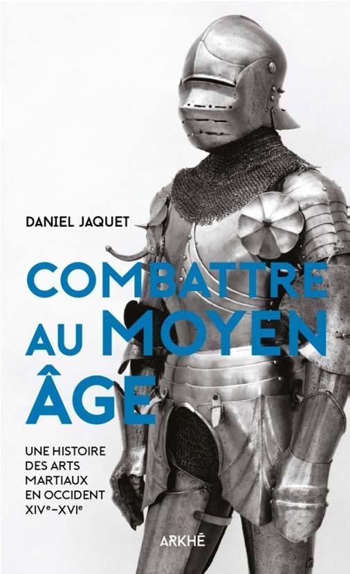 combattre au Moyen âge ; une histoire des arts martiaux en Occident XIV-XVIe
