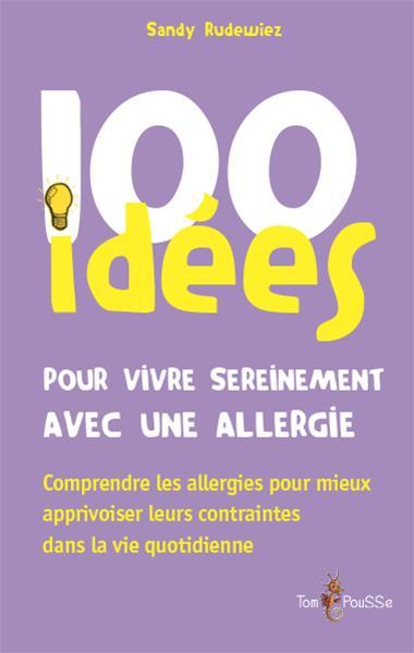 100 idées ; pour vivre sereinement avec une allergie ; comprendre les allergies pour mieux apprivoiser leurs contraintes dans la vie quotidienne