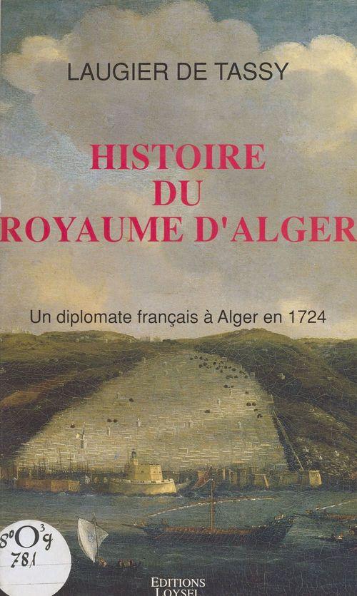 Histoire du royaume d'Alger : un diplomate français à Alger en 1724  - Jacques Philippe Laugier de Tassy
