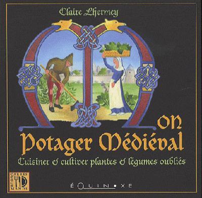 Mon potager médiéval ; cuisiner et cultiver plantes et légumes oubliés