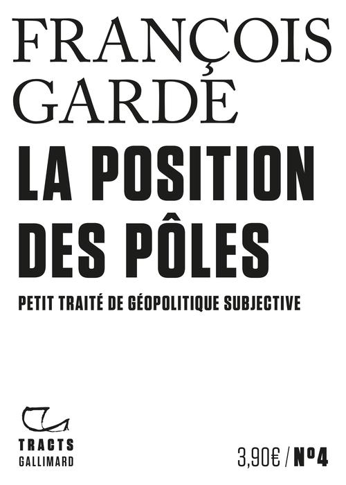 Tracts (N°4) - La Position des pôles. Petit traité de géopolitique subjective  - François Garde