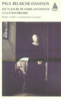 BELAICHE-DANINOS - LES SOIXANTE-SEIZE JOURS DE MARIE-ANTOINETTE A LA CONCIERGERIE T.1  -  LA CONJURATION DE