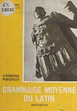 Grammaire moyenne du latin  - Michel Rousselet - Alain Bourgeois