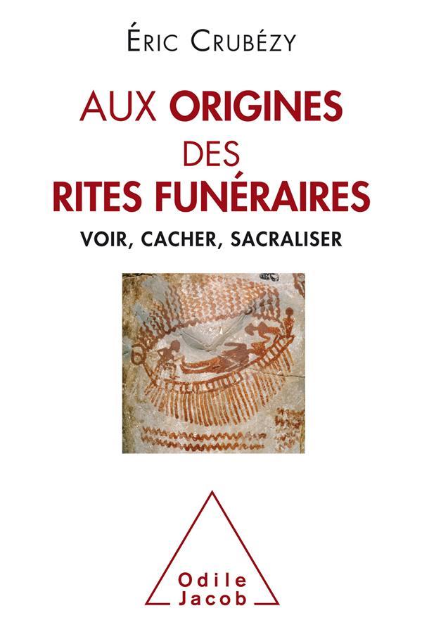 AUX ORIGINES DES RITES FUNERAIRES  -  VOIR, CACHER, SACRALISER