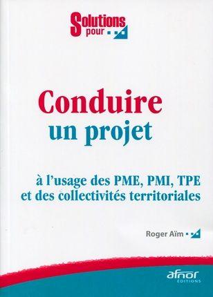 Conduire Un Projet. A L'Usage Des Pme, Pmi, Tpe Et Des Collectivites Territorial