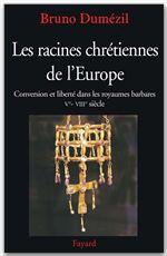 Les racines chrétiennes de l'Europe ; conversion et liberté dans les royaumes barbares, V-VIII siècle