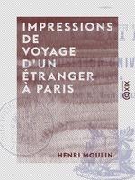 Impressions de voyage d'un étranger à Paris  - Henri Moulin