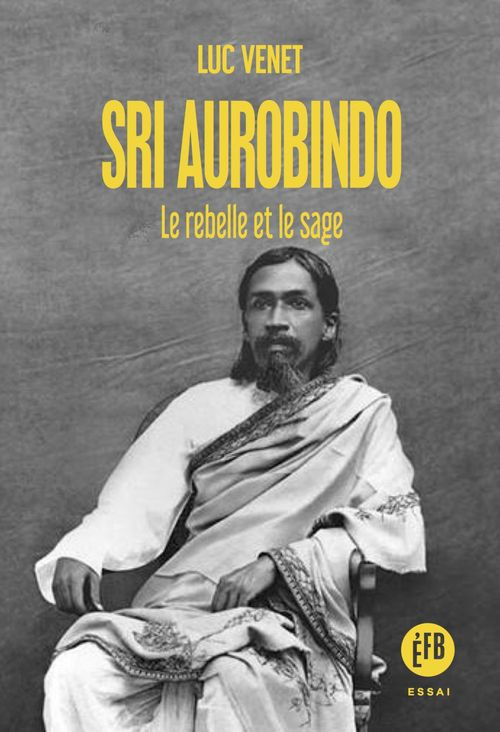 Sri Aurobindo ; le rebelle et le sage