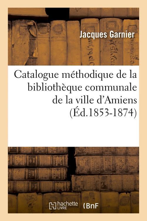 Catalogue méthodique de la Bibliothèque communale de la ville d'Amiens ; édition 1853-1874