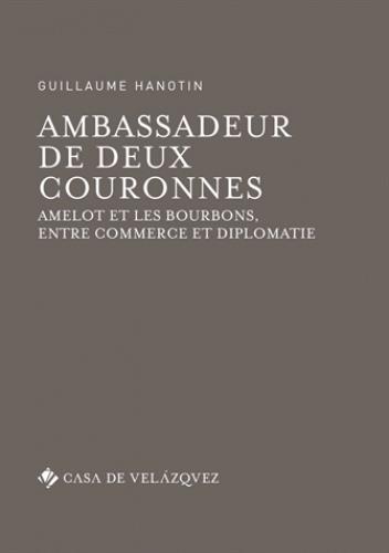 Ambassadeur de deux couronnes ; Amelot et les Bourbons, entre commerce et diplomatie