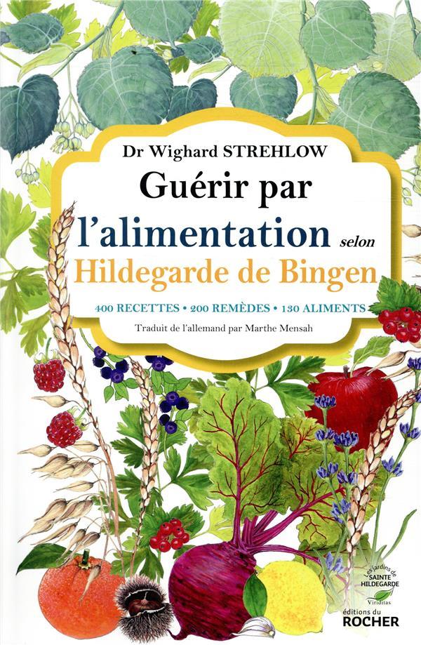 GUERIR PAR L-ALIMENTATION SELON HILDEGARDE DE BINGEN - 400 RECETTES - 200 REMEDES - 130 ALIMENTS