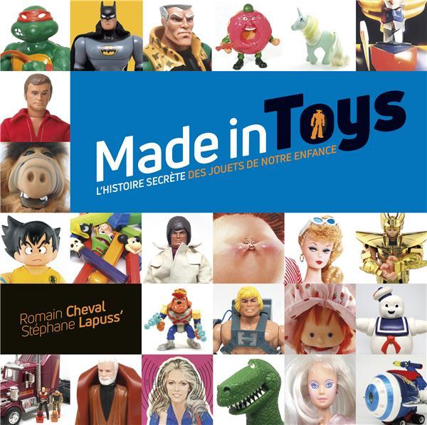 Made in toys ; l'histoire secrète des jouets de notre enfance