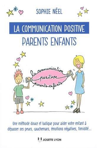 La communication positive parents-enfants ; une méthode douce et ludique pour aider votre enfant à dépasser ses peurs, cauchemars, émotions négatives, timidité...