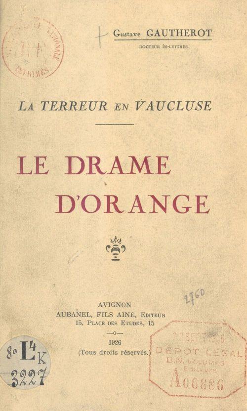 Le drame d'Orange. La Terreur en Vaucluse  - Gustave Gautherot