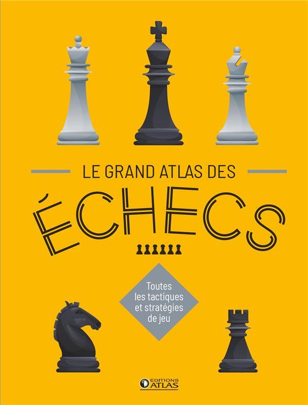 le grand atlas des échecs ; toutes les tactiques et stratégies de jeu