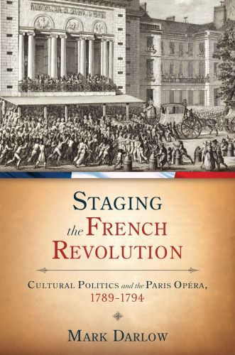 Staging the French Revolution: Cultural Politics and the Paris Opera,