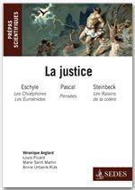 La justice : Eschyle, Pascal, Steinbeck ; prépas scientifiques ; programme 2011/2012  - C Durvye - Véronique Anglard - Didier Guilliomet - A Quesnel - D Ginestet