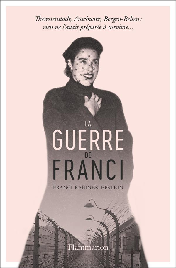 La guerre de Franci ; Theresienstadt , Auschwitz, Bergen-Belsen: rien ne l'avait préparée à survivre...