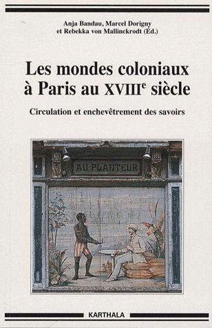 Les mondes coloniaux à Paris au XVIIIe siècle ; circulation et enchevêtrement des savoirs