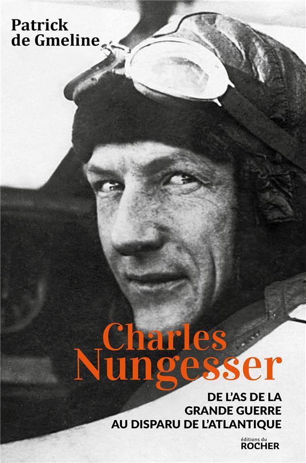Charles Nungesser ; de l'as de la Grande Guerre au disparu de l'Atlantique