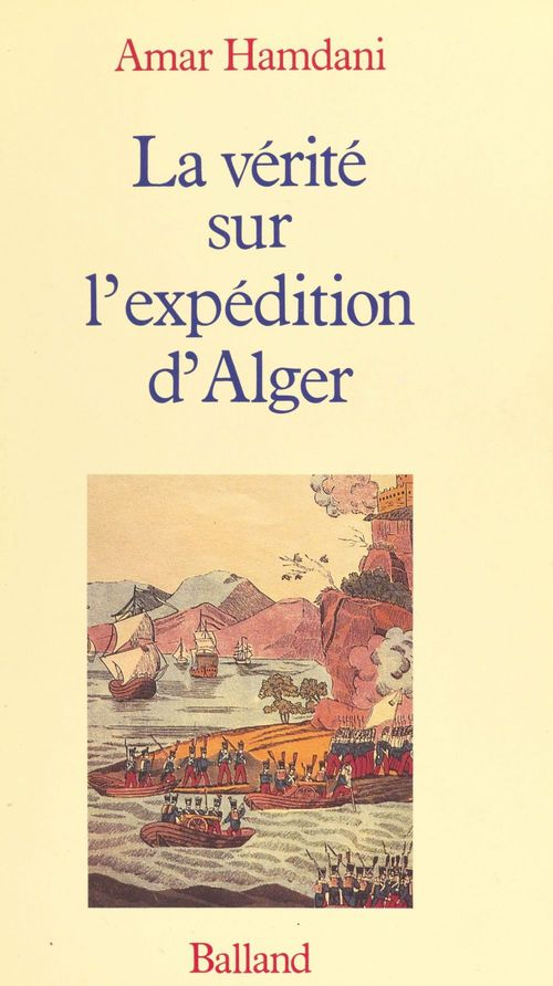 La vérité sur l'expédition d'Alger  - Amar Hamdani