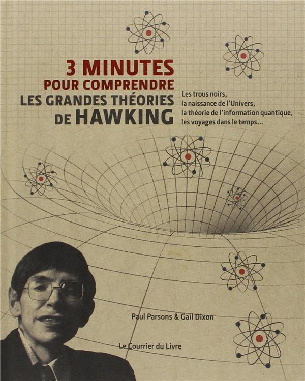 3 minutes pour comprendre ; les grandes theories de Hawking ; les trous noirs, la naissance de l'Univers, la théorie de l'information quantique, les voyages dans le temps...