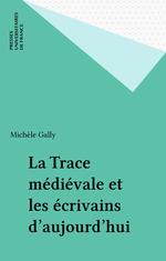 La trace médiévale et les écrivains d'aujourd'hui  - Michèle Gally