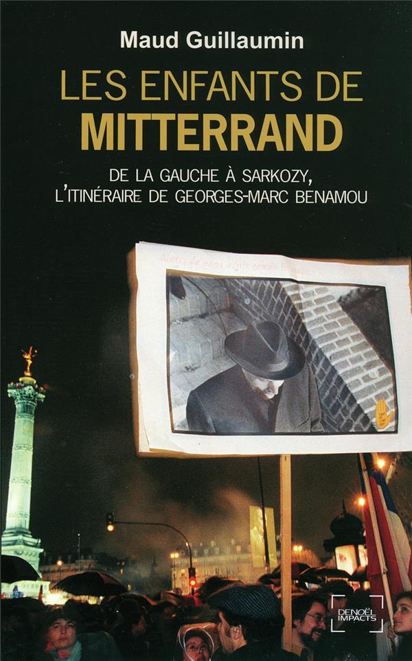 Les enfants de Mitterrand ; de la gauche à Sarkozy, l'itinéraire de Georges-Marc Benamou