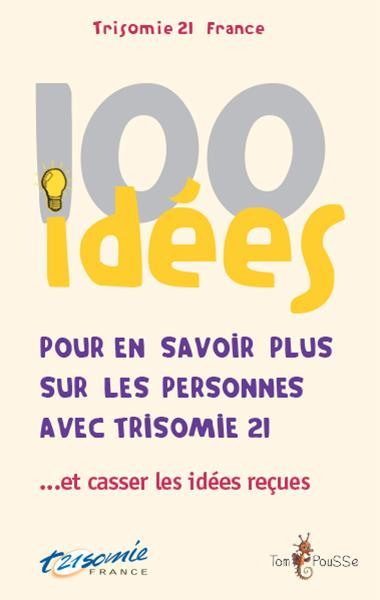 100 idées ; pour en savoir plus sur les personnes avec trisomie 21...et casser les idées reçues