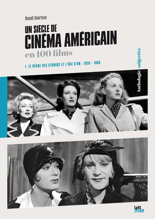 GOURISSE, BENOIT - LE REGNE DES STUDIOS ET L'AGE D'OR, UN SIECLE DE CINEMA AMERICAIN EN 100 FILMS, VOL. 1