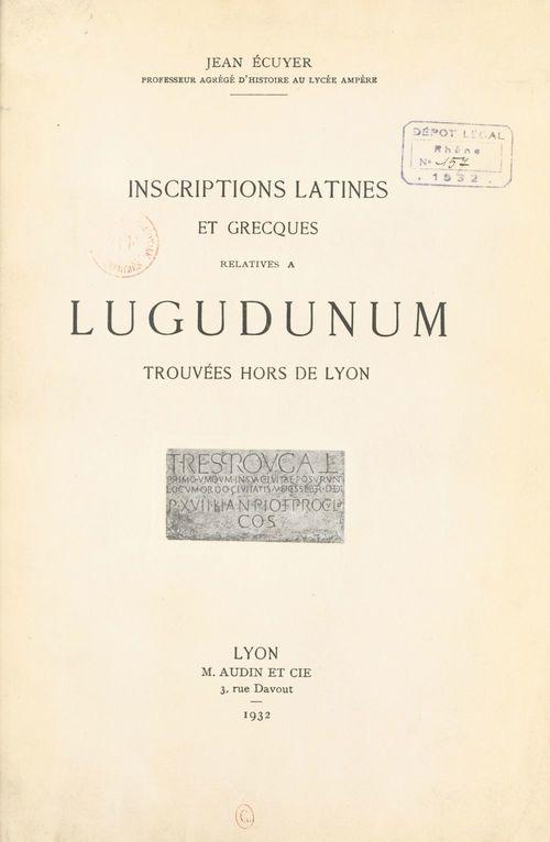 Inscriptions latines et grecques relatives à Lugudunum trouvées hors de Lyon