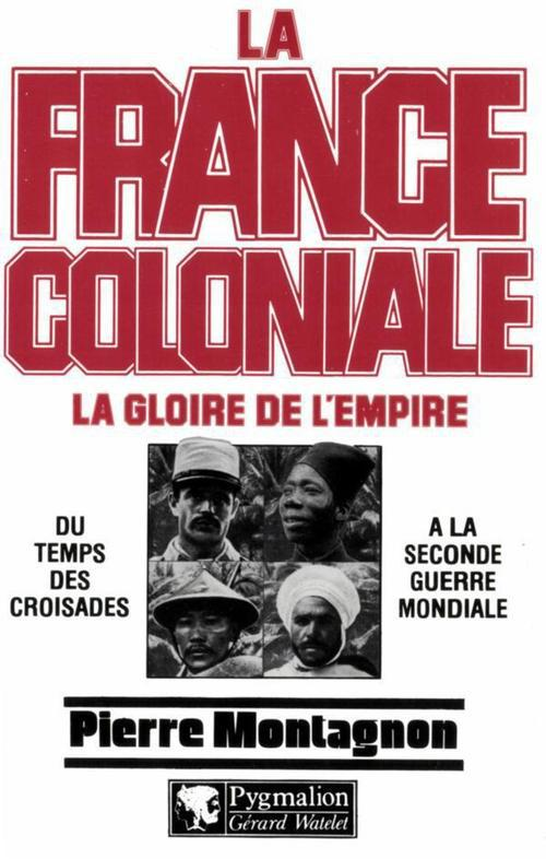 La France coloniale t.1 ; la gloire de l'Empire ; du temps des croisades à la seconde guerre mondiale