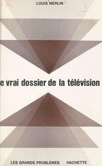 Le vrai dossier de la télévision  - Louis Merlin