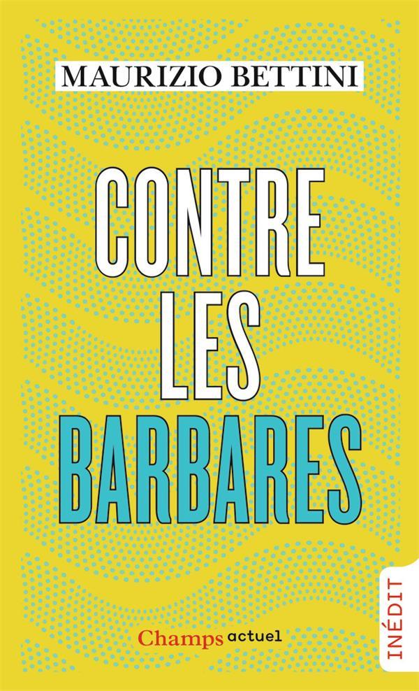 CONTRE LES BARBARES  -  COMMENT L'ANTIQUITE PEUT NOUS APPRENDRE L'HUMANITE