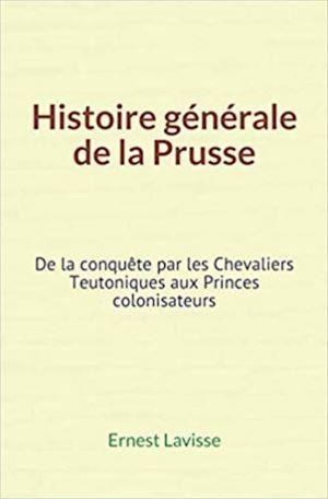 Histoire générale de la Prusse  - Ernest Lavisse