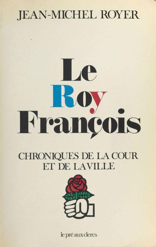 Le Roy François : Chroniques de la cour et de la ville