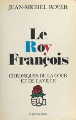 Vente EBooks : Le Roy François : Chroniques de la cour et de la ville  - Jean-Michel Royer