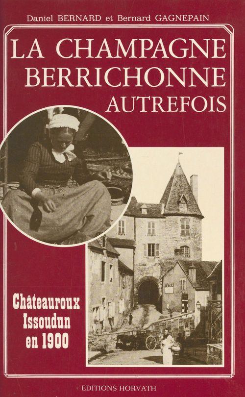 La Champagne berrichonne autrefois : Châteauroux et Issoudun en 1900  - Bernard Gagnepain  - Daniel Bernard