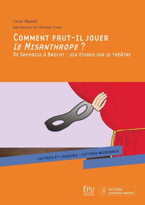 Comment faut-il jouer le misanthrope ? de Sophocle à Brecht : six études sur le théâtre