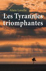 Les tyrannies triomphantes  - Alain Lavelle