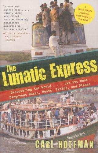 THE LUNATIC EXPRESS - DISCOVERING THE WORLD VIA ITS MOST DANGEROUS BUSES, BOATS, TRAINS ...