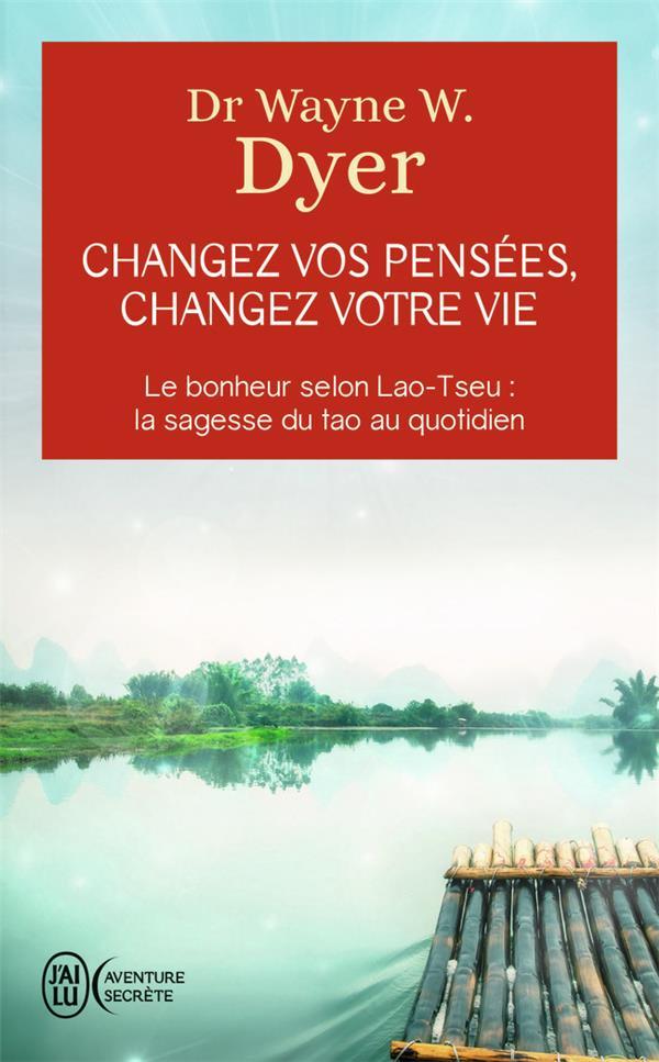 Changez vos pensées, changez votre vie ; le bonheur selon Lao-Tseu : la sagesse du tao au quotidien