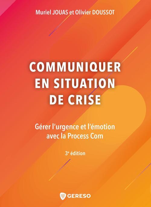 communiquer en situation de crise ; gérer l'urgence et l'émotion avec la process com (3e édition)