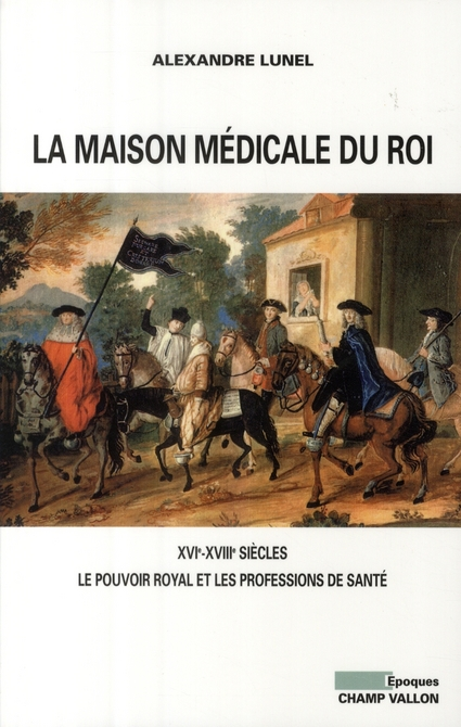 La maison médicale du Roi ; XVI-XVIII siècles, le pouvoir royal et les professions de santé