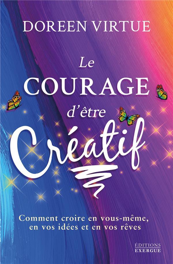 Le courage d'être créatif ; comment croire en vous-même, en vos idées et en vos rêves