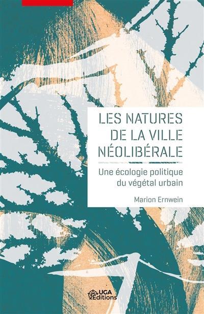 Les natures de la ville néolibérale ; une écologie politique du végétal urbain