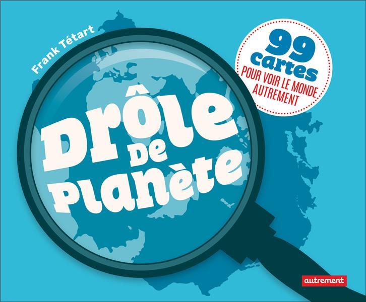 Drôle de planète ; 99 cartes pour voir le monde autrement